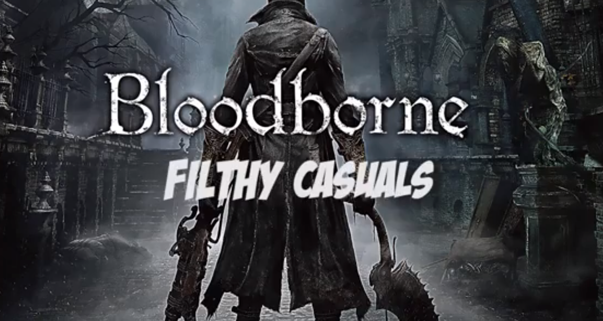 Filthy Casuals – Bloodborne Part 1
